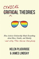 Cynical Theories: How Activist Scholarship Made Everything About Race, Gender, And Identity-and Why…