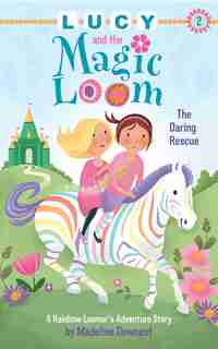 Lucy and the Magic Loom: The Daring Rescue: A Rainbow Loomer's Adventure Story by Madeline Downest