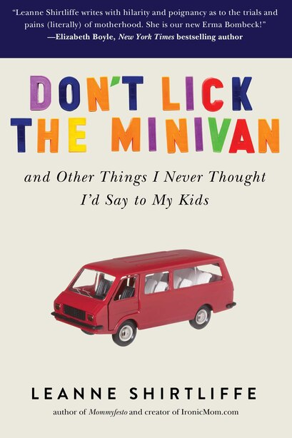 Don't Lick the Minivan: And Other Things I Never Thought I'd Say to My Kids by Leanne Shirtliffe
