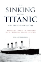 The Sinking of the Titanic and Great Sea Disasters: Thrilling Stories of Survivors with Photographs…