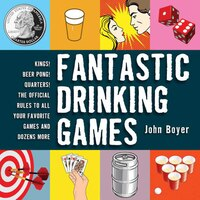 Fantastic Drinking Games: Kings! Beer Pong! Quarters! The Official Rules to All Your Favorite Games…