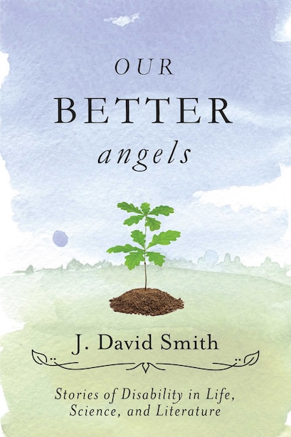 Our Better Angels: Stories of Disability in Life, Science, and Literature by J. David Smith