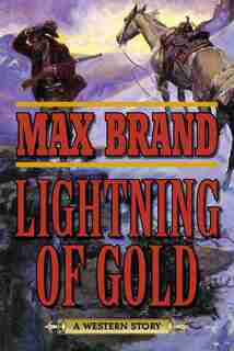 Lightning of Gold: A Western Story by Max Brand