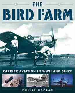 The Bird Farm: Carrier Aviation and Naval Aviators?A History and Celebration by Philip Kaplan