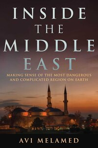 Inside the Middle East: Making Sense of the Most Dangerous and Complicated Region on Earth