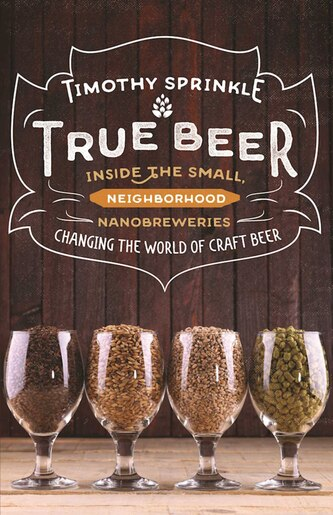 True Beer: Inside the Small, Neighborhood Nanobreweries Changing the World of Craft Beer by Timothy Sprinkle
