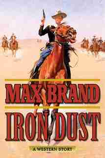 Iron Dust: A Western Story by Max Brand