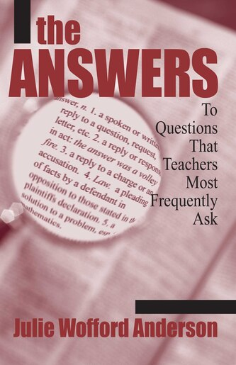 The Answers: To Questions that Teachers Most Frequently Ask by Julie Wofford Anderson