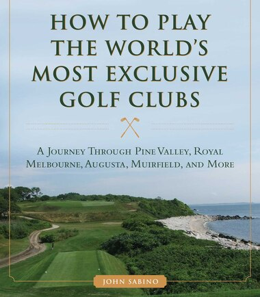How To Play The World's Most Exclusive Golf Clubs: A Journey through Pine Valley, Royal Melbourne, Augusta, Muirfield, and More by John Sabino