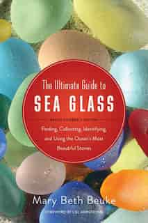 The Ultimate Guide to Sea Glass: Beach Comber's Edition: Finding, Collecting, Identifying, And Using The Ocean's Most Beautiful Stones by Lisl Armstrong