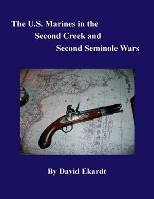 THE U.S. MARINES IN THE SECOND CREEK AND SECOND SEMINOLE WARS by DAVID ARTHUR EKARDT