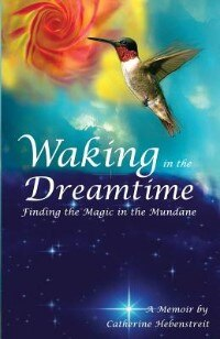 Waking in the Dreamtime: Finding the Magic in the Mundane by Catherine Hebenstreit