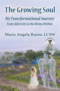 The Growing Soul: My Transformational Journey From Adversity to the Divine Within by Maria Angela Russo