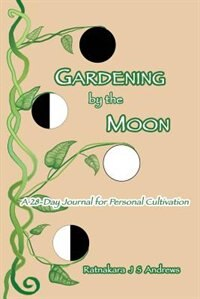 Gardening by the Moon: A 28-Day Journal for Personal Cultivation by Ratnakara J S Andrews