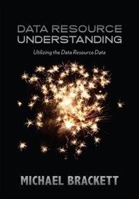 Data Resource Understanding: Utilizing the Data Resource Data by Michael Brackett