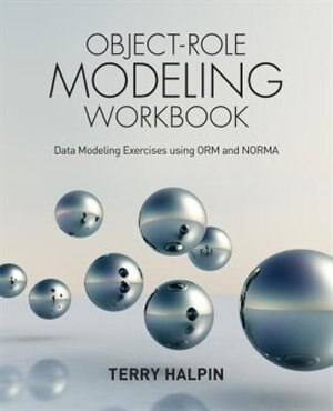 Object-Role Modeling Workbook: Data Modeling Exercises using ORM and NORMA by Terry Halpin