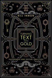 Turning Text into Gold: Taxonomies and Textual Analytics by Bill Inmon