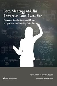 Data Strategy and the Enterprise Data Executive: Ensuring that Business and IT are in Synch in the Post-Big Data Era by Peter Aiken