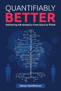 Quantifiably Better: Delivering Human Resource (HR) Analytics from Start to Finish by Steve VanWieren