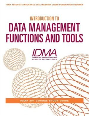 Introduction to Data Management Functions and Tools: IDMA 201 Course Study Guide by Insurance Data Management Association