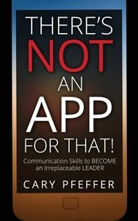 There's Not an App for That: Communication Skills to Become an Irreplaceable Leader by Cary Pfeffer