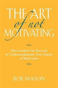 THE ART OF NOT MOTIVATING: How Leaders Can Succeed by Understanding the True Nature of Motivation by Bob Mason