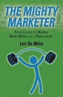 THE MIGHTY MARKETER: Your Guide to Making More Money as a Freelancer
