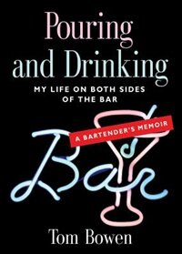 POURING AND DRINKING: My Life on Both Sides of the Bar - A Bartender's Memoir by Tom Bowen