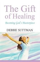 THE GIFT OF HEALING: Becoming God's Masterpiece