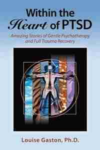 Within the Heart of PTSD: Amazing Stories of Gentle Psychotherapy and Full Trauma Recovery by Louise Gaston PhD