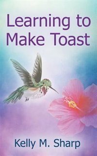 Learning to Make Toast by Kelly Sharp