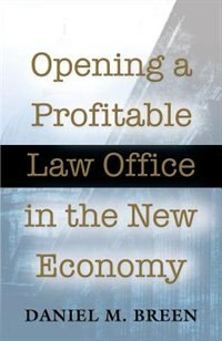 Opening a Profitable Law Office in the New Economy by Daniel M. Breen