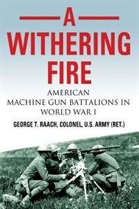 A Withering Fire: American Machine Gun Battalions in World War I by U.S. Army (Ret.) Col. George T. Raach