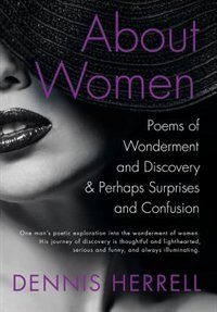 ABOUT WOMEN: Poems of Wonderment and Discovery & Perhaps Surprises and Confusion by Dennis Herrell