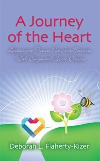 A JOURNEY OF THE HEART: Learning to Thrive, Not Just Survive, With Congenital Heart Disease by Deborah L. Flaherty-Kizer
