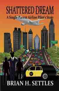 SHATTERED DREAM: A Single-Parent Airline Pilot's Story by Brian H. Settles