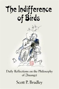 THE INDIFFERENCE OF BIRDS: Daily Reflections on the Philosophy of Zhuangzi by Scott  P Bradley