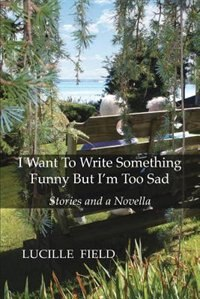I Want To Write Something Funny But I'm Too Sad by Lucille Field