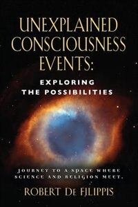 Unexplained Consciousness Events: Exploring the Possibilities by Robert De Filippis