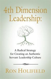 4TH DIMENSION LEADERSHIP: A Radical Strategy for Creating an Authentic Servant Leadership Culture by Ron Holifield