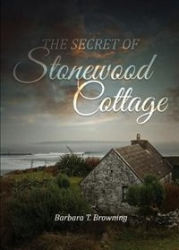 The Secret of Stonewood Cottage - Second Edition by Barbara T. Browning