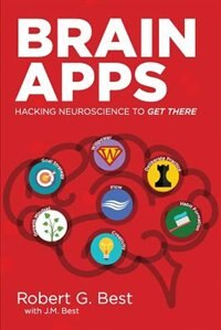 Brain Apps: Hacking Neuroscience To Get There by Robert  G. Best