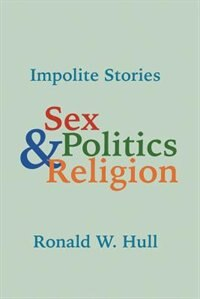 Impolite Stories: Sex, Religion & Politics by Ronald W. Hull