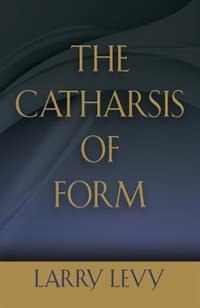 The Catharsis of Form by Larry Levy