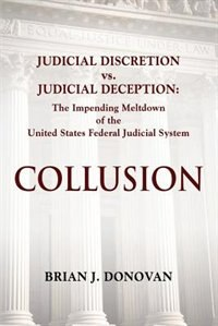 COLLUSION: Judicial Discretion vs. Judicial Deception - The Impending Meltdown of the United States Federal Ju by Brian J. Donovan
