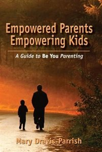 Empowered Parents Empowering Kids by Mary Dravis-Parrish