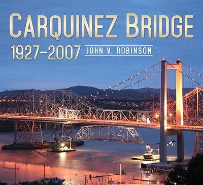 Carquinez Bridge: 1927-2007 by John V. Robinson