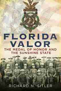 Florida Valor: The Medal of Honor and the Sunshine State by Richard N. Sitler