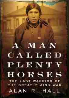 A Man Called Plenty Horses: The Last Warrior Of The Great Plains War by Alan R. Hall