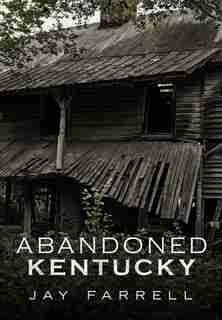 Abandoned Kentucky by Jay Farrell